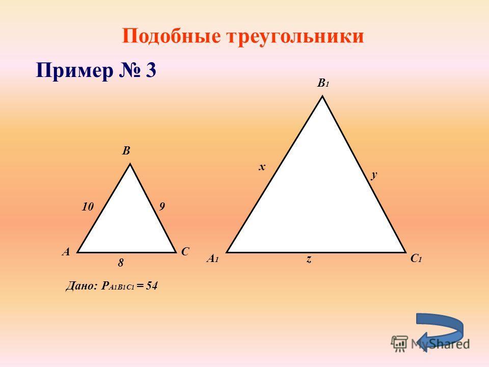 Подобные треугольники Пример 3 А B C 10 B1B1 А1А1 C1C1 8 9 x z y Дано: P A 1 B 1 C 1 = 54