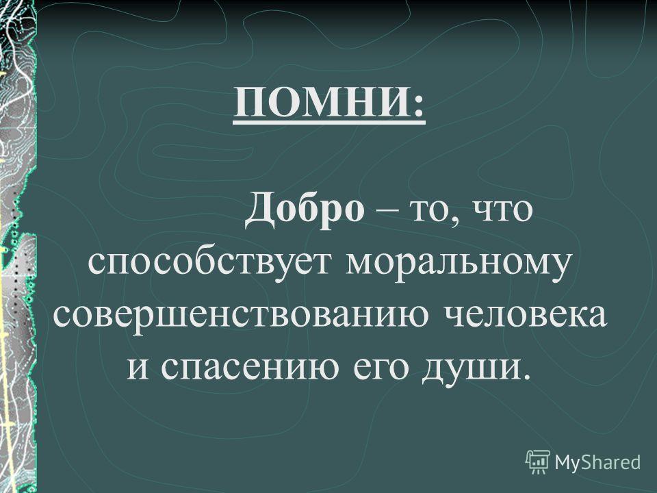 ПОМНИ: Добро – то, что способствует моральному совершенствованию человека и спасению его души.