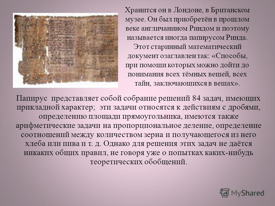 Хранится он в Лондоне, в Британском музее. Он был приобретён в прошлом веке англичанином Риндом и поэтому называется иногда папирусом Ринда. Этот старинный математический документ озаглавлен так: «Способы, при помощи которых можно дойти до понимания