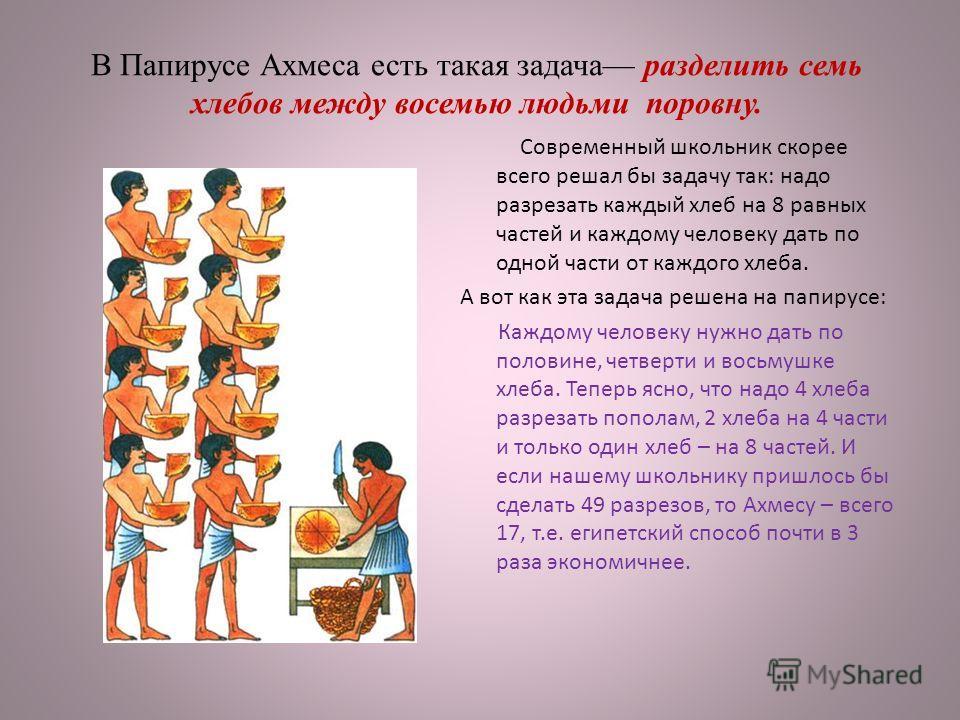 В Папирусе Ахмеса есть такая задача разделить семь хлебов между восемью людьми поровну. Современный школьник скорее всего решал бы задачу так: надо разрезать каждый хлеб на 8 равных частей и каждому человеку дать по одной части от каждого хлеба. А во