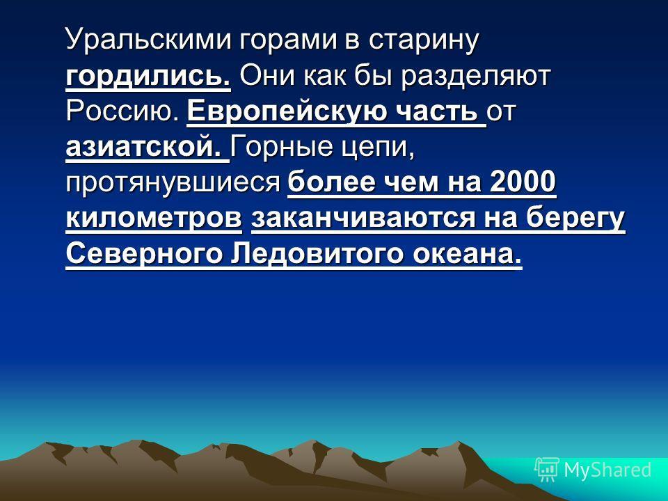 Уральскими горами в старину гордились. Они как бы разделяют Россию. Европейскую часть от азиатской. Горные цепи, протянувшиеся более чем на 2000 километров заканчиваются на берегу Северного Ледовитого океана Уральскими горами в старину гордились. Они