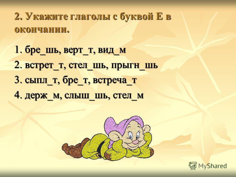 2. Укажите глаголы с буквой Е в окончании. 1. бре_шь, верт_т, вид_м 2. встрет_т, стел_шь, прыгн_шь 3. сыпл_т, бре_т, встреча_т 4. держ_м, слыш_шь, стел_м
