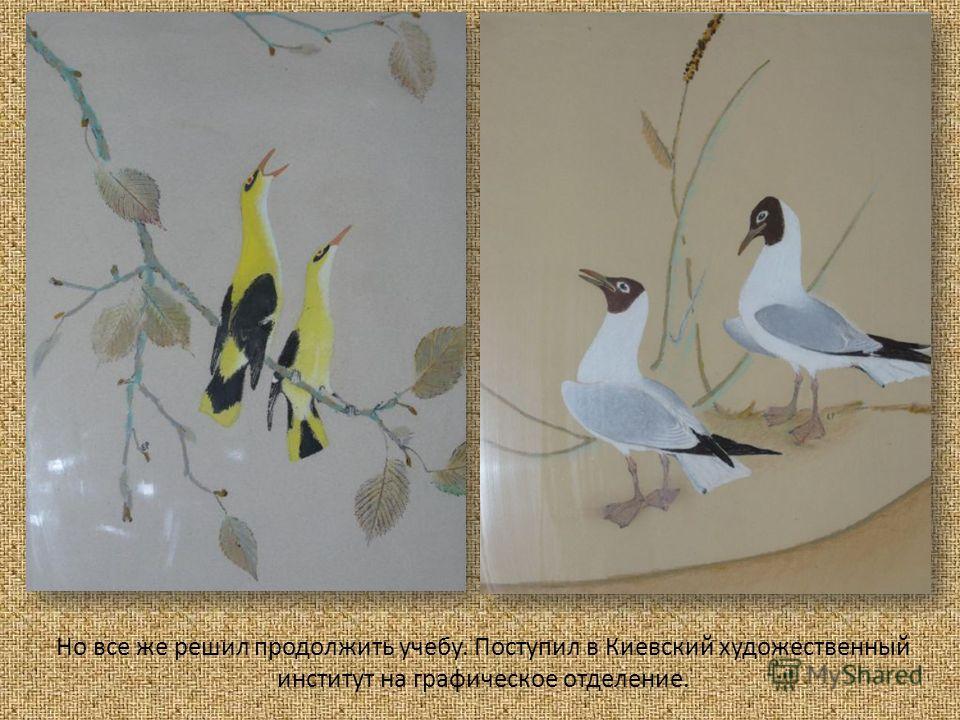 Но все же решил продолжить учебу. Поступил в Киевский художественный институт на графическое отделение.