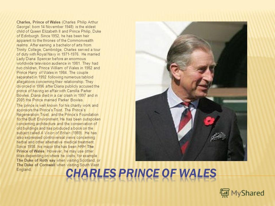 Charles, Prince of Wales (Charles Philip Arthur George [ ; born 14 November 1948) is the eldest child of Queen Elizabeth II and Prince Philip, Duke of Edinburgh. Since 1952, he has been heir apparent to the thrones of the Commonwealth realms. After e