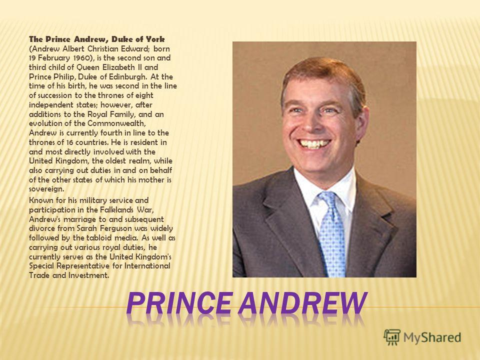 The Prince Andrew, Duke of York (Andrew Albert Christian Edward; born 19 February 1960), is the second son and third child of Queen Elizabeth II and Prince Philip, Duke of Edinburgh. At the time of his birth, he was second in the line of succession t