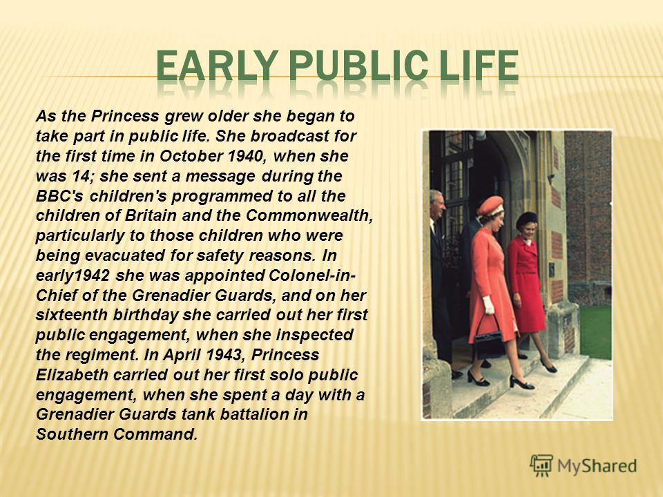 As the Princess grew older she began to take part in public life. She broadcast for the first time in October 1940, when she was 14; she sent a message during the BBC's children's programmed to all the children of Britain and the Commonwealth, partic