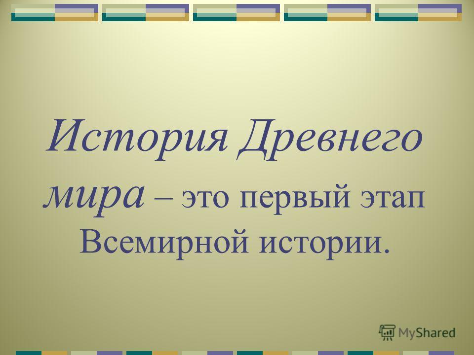 История Древнего мира – это первый этап Всемирной истории.