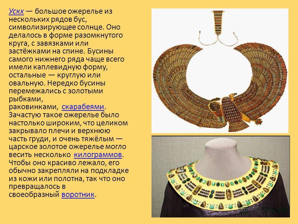 УскхУскх большое ожерелье из нескольких рядов бус, символизирующее солнце. Оно делалось в форме разомкнутого круга, с завязками или застёжками на спине. Бусины самого нижнего ряда чаще всего имели каплевидную форму, остальные круглую или овальную. Не