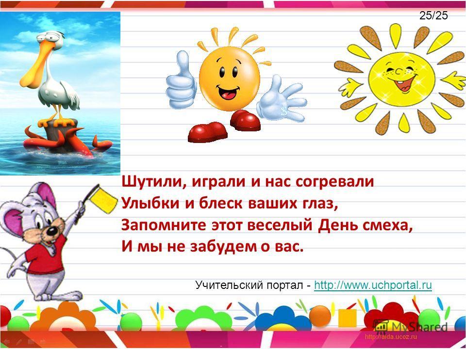 Шутили, играли и нас согревали Улыбки и блеск ваших глаз, Запомните этот веселый День смеха, И мы не забудем о вас. Учительский портал - http://www.uchportal.ruhttp://www.uchportal.ru 25/25