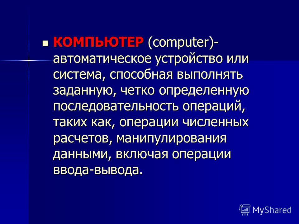 КОМПЬЮТЕР (computer)- автоматическое устройство или система, способная выполнять заданную, четко определенную последовательность операций, таких как, операции численных расчетов, манипулирования данными, включая операции ввода-вывода. КОМПЬЮТЕР (comp