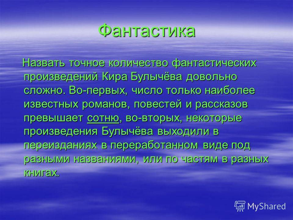 Фантастика Назвать точное количество фантастических произведений Кира Булычёва довольно сложно. Во-первых, число только наиболее известных романов, повестей и рассказов превышает сотню, во-вторых, некоторые произведения Булычёва выходили в переиздани