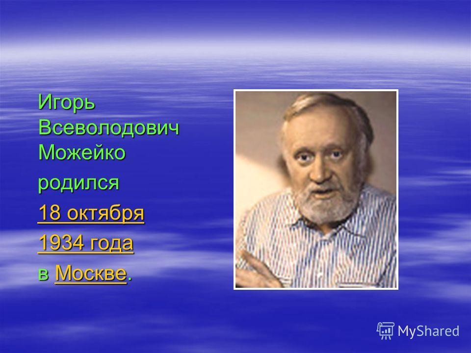Игорь Всеволодович Можейко Игорь Всеволодович Можейко родился родился 18 октября 18 октября18 октября18 октября 1934 года 1934 года1934 года1934 года в Москве. в Москве.Москве