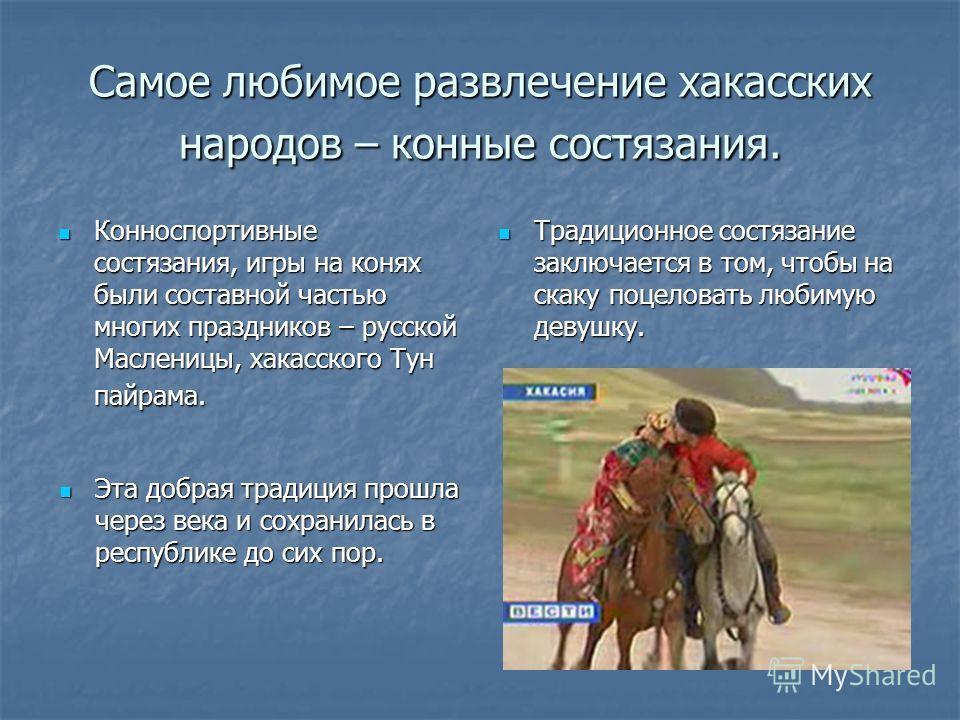 Самое любимое развлечение хакасских народов – конные состязания. Конноспортивные состязания, игры на конях были составной частью многих праздников – русской Масленицы, хакасского Тун пайрама. Конноспортивные состязания, игры на конях были составной ч