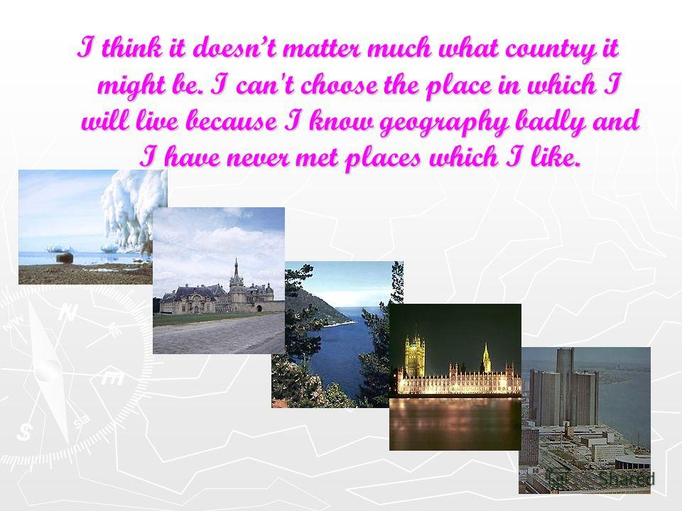 I think it doesnt matter much what country it might be. I can't choose the place in which I will live because I know geography badly and I have never met places which I like.