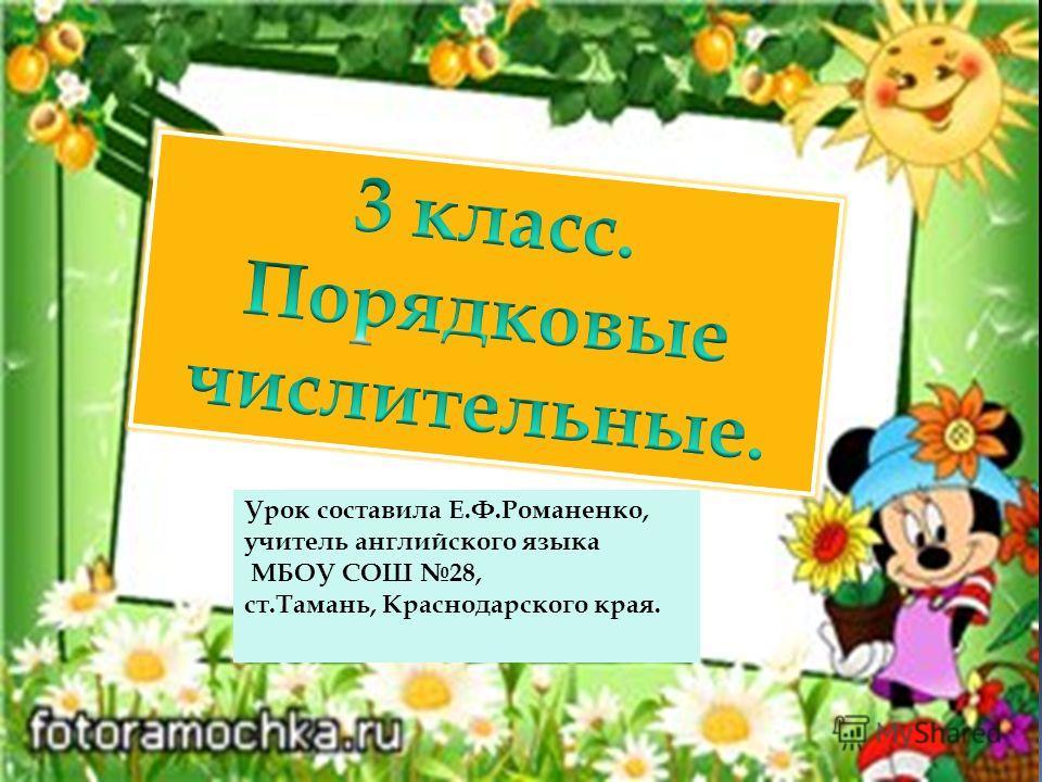 Урок составила Е.Ф.Романенко, учитель английского языка МБОУ СОШ 28, ст.Тамань, Краснодарского края.
