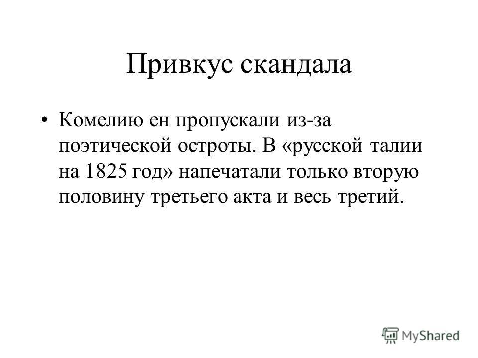 Привкус скандала Комелию ен пропускали из-за поэтической остроты. В «русской талии на 1825 год» напечатали только вторую половину третьего акта и весь третий.