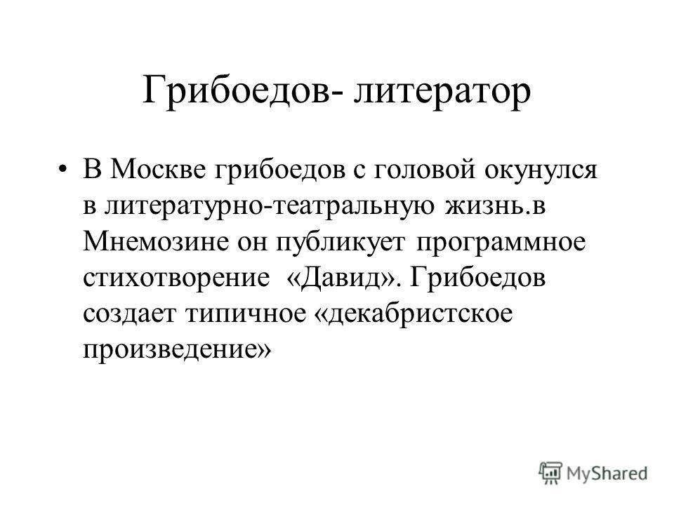 Грибоедов- литератор В Москве грибоедов с головой окунулся в литературно-театральную жизнь.в Мнемозине он публикует программное стихотворение «Давид». Грибоедов создает типичное «декабристское произведение»