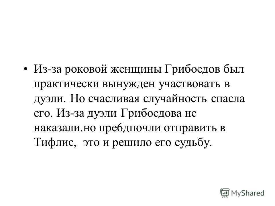 Из-за роковой женщины Грибоедов был практически вынужден участвовать в дуэли. Но счасливая случайность спасла его. Из-за дуэли Грибоедова не наказали.но пре6дпочли отправить в Тифлис, это и решило его судьбу.