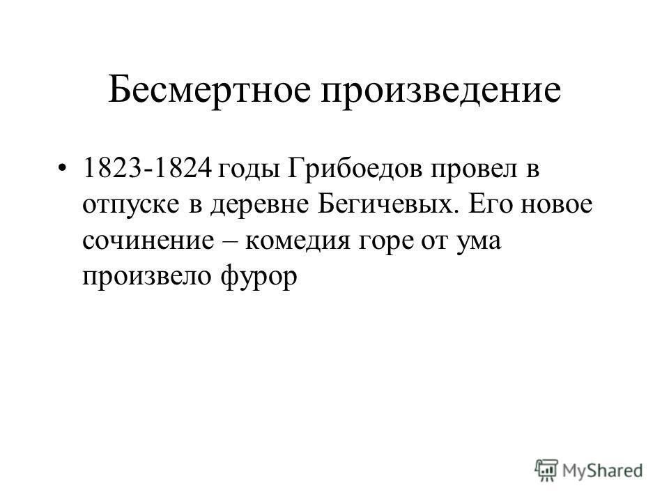Бесмертное произведение 1823-1824 годы Грибоедов провел в отпуске в деревне Бегичевых. Его новое сочинение – комедия горе от ума произвело фурор