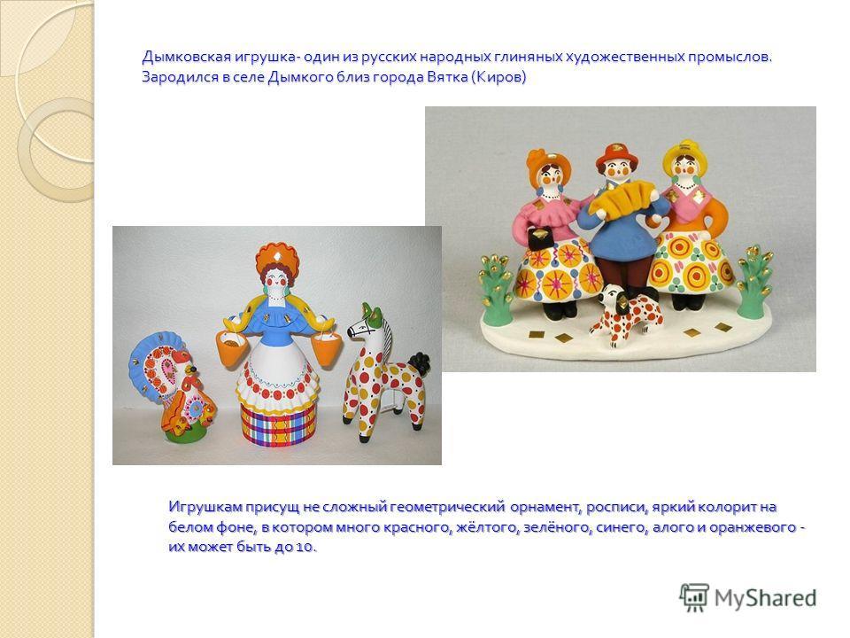 Дымковская игрушка - один из русских народных глиняных художественных промыслов. Зародился в селе Дымкого близ города Вятка ( Киров ) Игрушкам присущ не сложный геометрический орнамент, росписи, яркий колорит на белом фоне, в котором много красного,