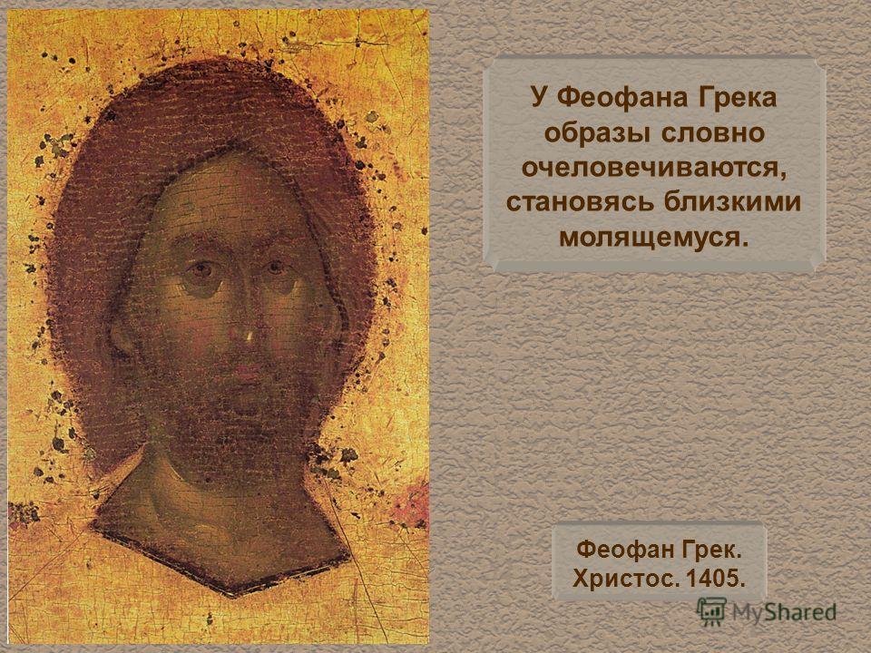 У Феофана Грека образы словно очеловечиваются, становясь близкими молящемуся. Феофан Грек. Христос. 1405.