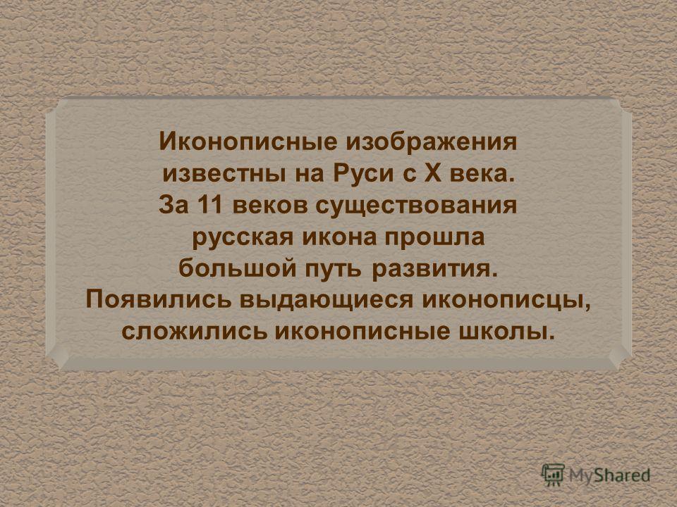 Иконописные изображения известны на Руси с X века. За 11 веков существования русская икона прошла большой путь развития. Появились выдающиеся иконописцы, сложились иконописные школы.