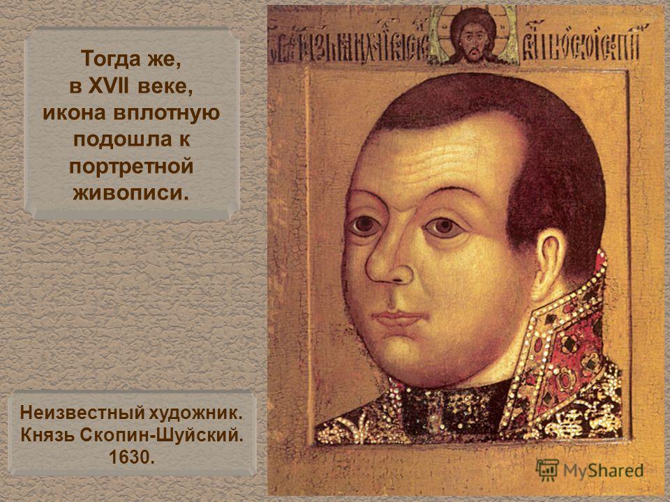 Тогда же, в XVII веке, икона вплотную подошла к портретной живописи. Неизвестный художник. Князь Скопин-Шуйский. 1630.