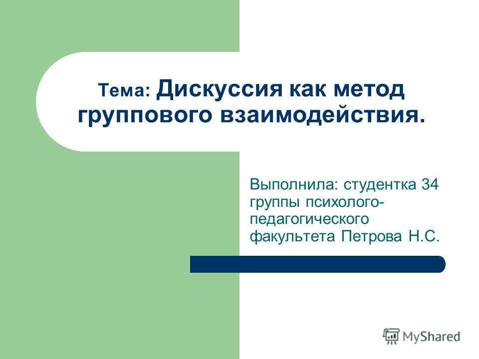 Тема: Дискуссия как метод группового взаимодействия. Выполнила: студентка 34 группы психолого- педагогического факультета Петрова Н.С.