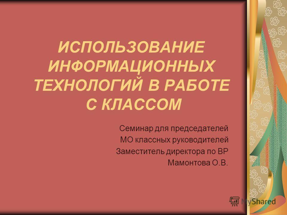ИСПОЛЬЗОВАНИЕ ИНФОРМАЦИОННЫХ ТЕХНОЛОГИЙ В РАБОТЕ С КЛАССОМ Семинар для председателей МО классных руководителей Заместитель директора по ВР Мамонтова О.В.