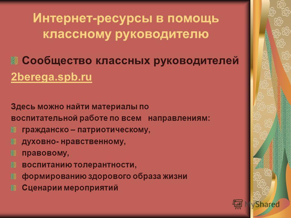 Интернет-ресурсы в помощь классному руководителю Сообщество классных руководителей 2berega.spb.ru Здесь можно найти материалы по воспитательной работе по всем направлениям: гражданско – патриотическому, духовно- нравственному, правовому, воспитанию т