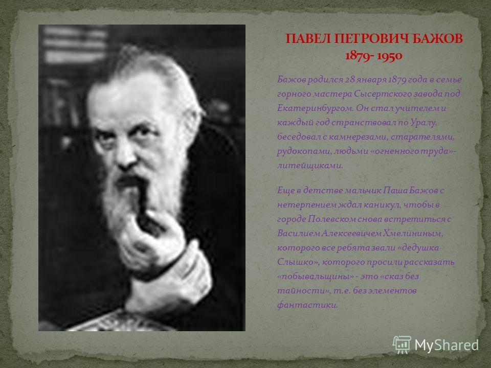 Бажов родился 28 января 1879 года в семье горного мастера Сысертского завода под Екатеринбургом. Он стал учителем и каждый год странствовал по Уралу, беседовал с камнерезами, старателями, рудокопами, людьми «огненного труда»- литейщиками. Еще в детст
