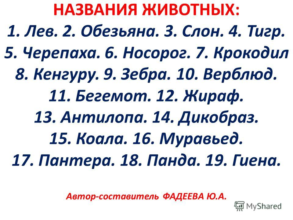 НАЗВАНИЯ ЖИВОТНЫХ: 1. Лев. 2. Обезьяна. 3. Слон. 4. Тигр. 5. Черепаха. 6. Носорог. 7. Крокодил 8. Кенгуру. 9. Зебра. 10. Верблюд. 11. Бегемот. 12. Жираф. 13. Антилопа. 14. Дикобраз. 15. Коала. 16. Муравьед. 17. Пантера. 18. Панда. 19. Гиена. Автор-со