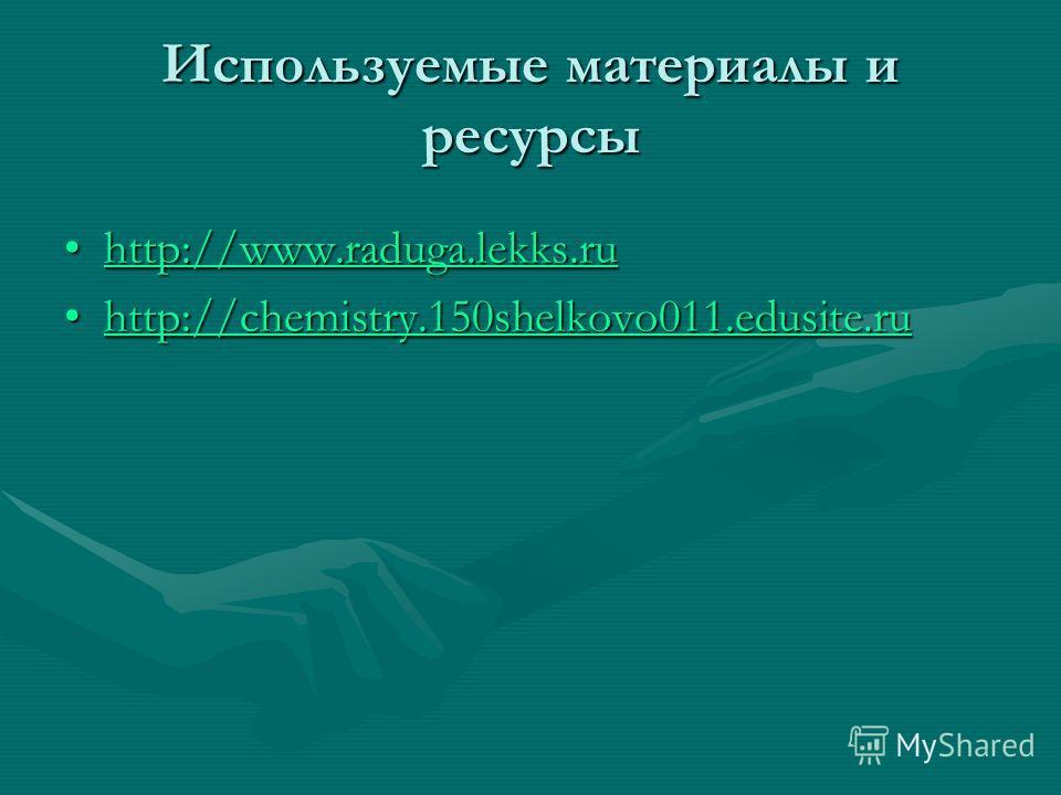 Используемые материалы и ресурсы http://www.raduga.lekks.ruhttp://www.raduga.lekks.ruhttp://www.raduga.lekks.ru http://chemistry.150shelkovo011.edusite.ruhttp://chemistry.150shelkovo011.edusite.ruhttp://chemistry.150shelkovo011.edusite.ru