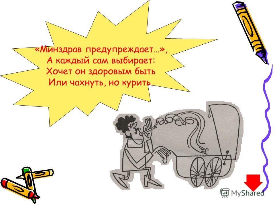 «Минздрав предупреждает…», А каждый сам выбирает: Хочет он здоровым быть Или чахнуть, но курить.
