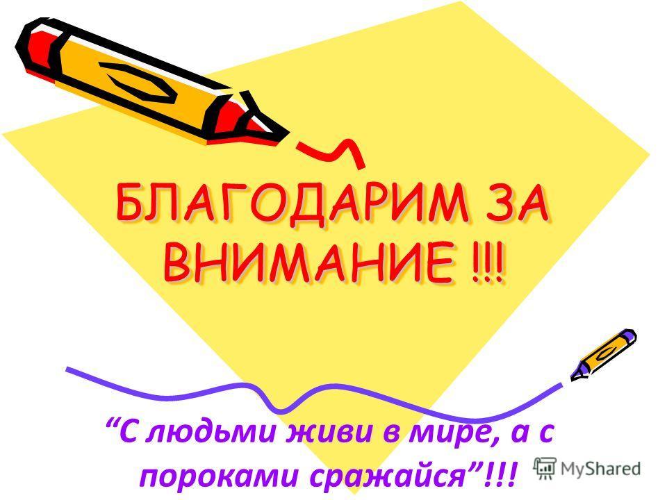 БЛАГОДАРИМ ЗА ВНИМАНИЕ !!! БЛАГОДАРИМ ЗА ВНИМАНИЕ !!! С людьми живи в мире, а с пороками сражайся !!!