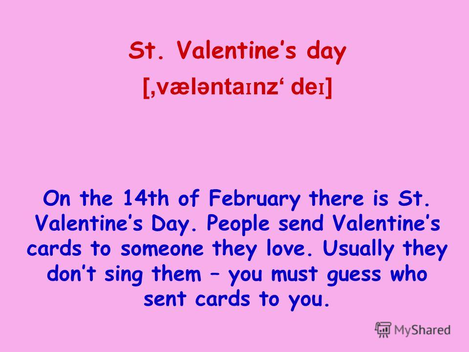 St. Valentines day [,vælənta ɪ nz de ɪ ] On the 14th of February there is St. Valentines Day. People send Valentines cards to someone they love. Usually they dont sing them – you must guess who sent cards to you.