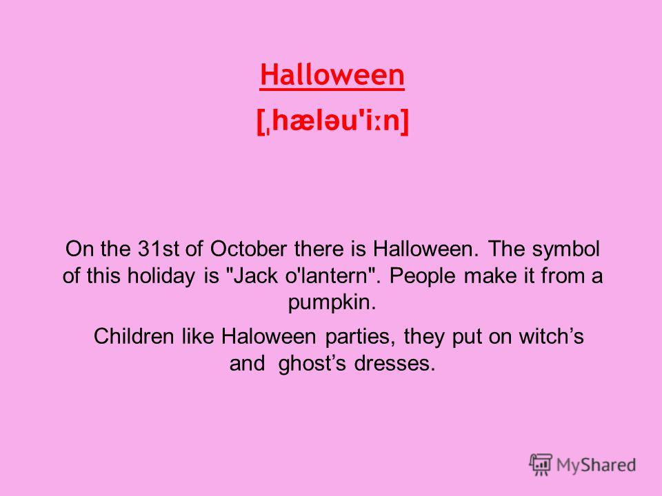 Halloween [ ˌ hæləu'i ː n] On the 31st of October there is Halloween. The symbol of this holiday is Jack o'lantern. People make it from a pumpkin. Children like Haloween parties, they put on witchs and ghosts dresses.