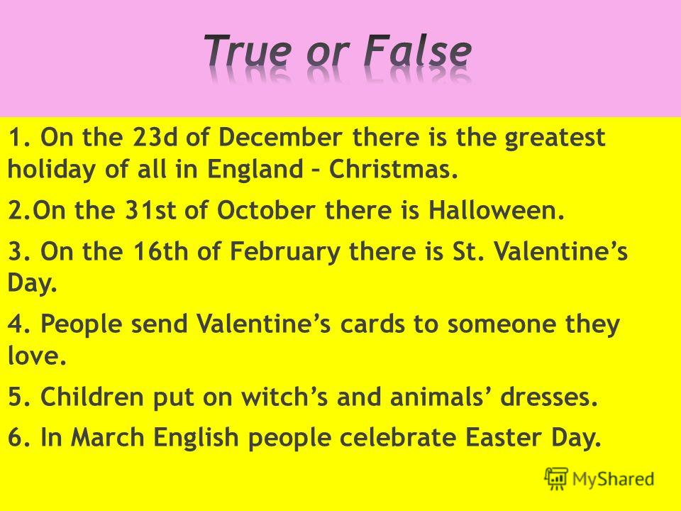 1. On the 23d of December there is the greatest holiday of all in England – Christmas. 2.On the 31st of October there is Halloween. 3. On the 16th of February there is St. Valentines Day. 4. People send Valentines cards to someone they love. 5. Child