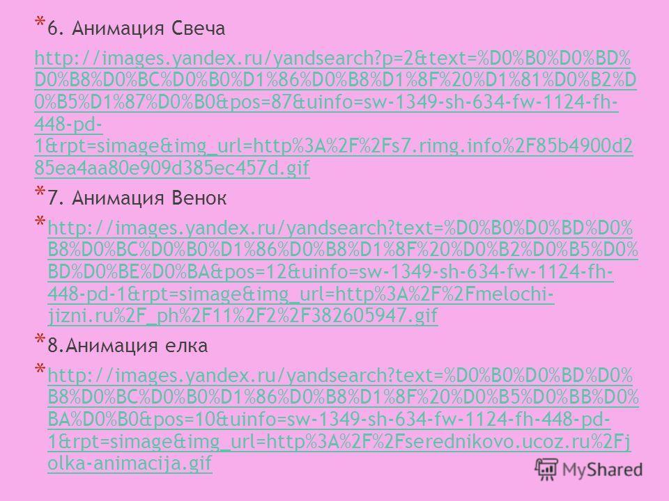 * 6. Анимация Свеча http://images.yandex.ru/yandsearch?p=2&text=%D0%B0%D0%BD% D0%B8%D0%BC%D0%B0%D1%86%D0%B8%D1%8F%20%D1%81%D0%B2%D 0%B5%D1%87%D0%B0&pos=87&uinfo=sw-1349-sh-634-fw-1124-fh- 448-pd- 1&rpt=simage&img_url=http%3A%2F%2Fs7.rimg.info%2F85b49
