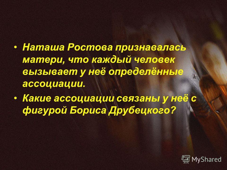 Наташа Ростова признавалась матери, что каждый человек вызывает у неё определённые ассоциации. Какие ассоциации связаны у неё с фигурой Бориса Друбецкого?