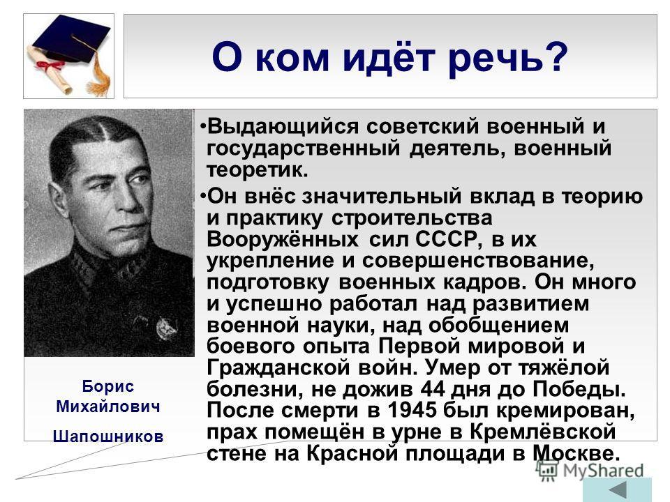 О ком идёт речь? Выдающийся советский военный и государственный деятель, военный теоретик. Он внёс значительный вклад в теорию и практику строительства Вооружённых сил СССР, в их укрепление и совершенствование, подготовку военных кадров. Он много и у