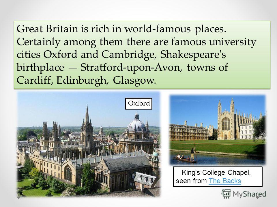 Great Britain is rich in world-famous places. Certainly among them there are famous university cities Oxford and Cambridge, Shakespeare's birthplace Stratford-upon-Avon, towns of Cardiff, Edinburgh, Glasgow. Oxford King's College Chapel, seen from Th