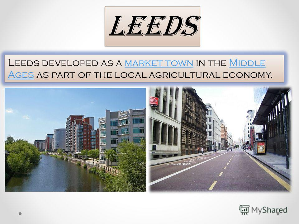 Leeds developed as a market town in the Middle Ages as part of the local agricultural economy.market townMiddle Ages Leeds developed as a market town in the Middle Ages as part of the local agricultural economy.market townMiddle Ages Leeds