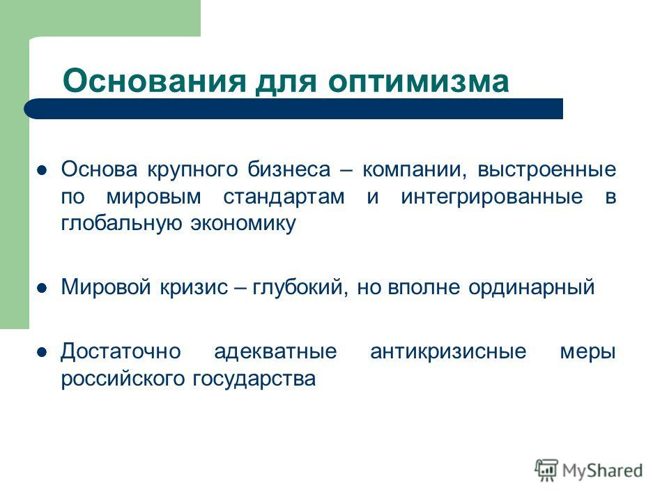 Основания для оптимизма Основа крупного бизнеса – компании, выстроенные по мировым стандартам и интегрированные в глобальную экономику Мировой кризис – глубокий, но вполне ординарный Достаточно адекватные антикризисные меры российского государства