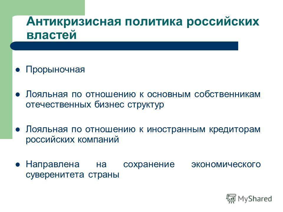 Антикризисная политика российских властей Прорыночная Лояльная по отношению к основным собственникам отечественных бизнес структур Лояльная по отношению к иностранным кредиторам российских компаний Направлена на сохранение экономического суверенитета
