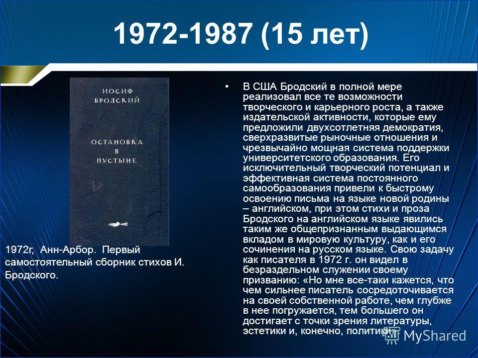 1972-1987 (15 лет) В США Бродский в полной мере реализовал все те возможности творческого и карьерного роста, а также издательской активности, которые ему предложили двухсотлетняя демократия, сверхразвитые рыночные отношения и чрезвычайно мощная сист