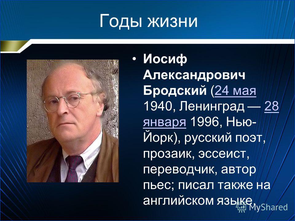Годы жизни Иосиф Александрович Бродский (24 мая 1940, Ленинград 28 января 1996, Нью- Йорк), русский поэт, прозаик, эссеист, переводчик, автор пьес; писал также на английском языке.24 мая28 января