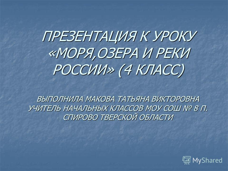 ПРЕЗЕНТАЦИЯ К УРОКУ «МОРЯ,ОЗЕРА И РЕКИ РОССИИ» (4 КЛАСС) ВЫПОЛНИЛА МАКОВА ТАТЬЯНА ВИКТОРОВНА УЧИТЕЛЬ НАЧАЛЬНЫХ КЛАССОВ МОУ СОШ 8 П. СПИРОВО ТВЕРСКОЙ ОБЛАСТИ