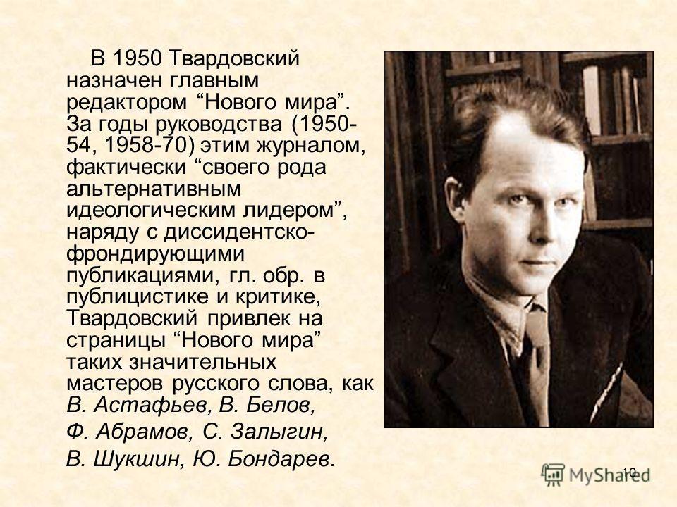 10 В 1950 Твардовский назначен главным редактором Нового мира. За годы руководства (1950- 54, 1958-70) этим журналом, фактически своего рода альтернативным идеологическим лидером, наряду с диссидентско- фрондирующими публикациями, гл. обр. в публицис
