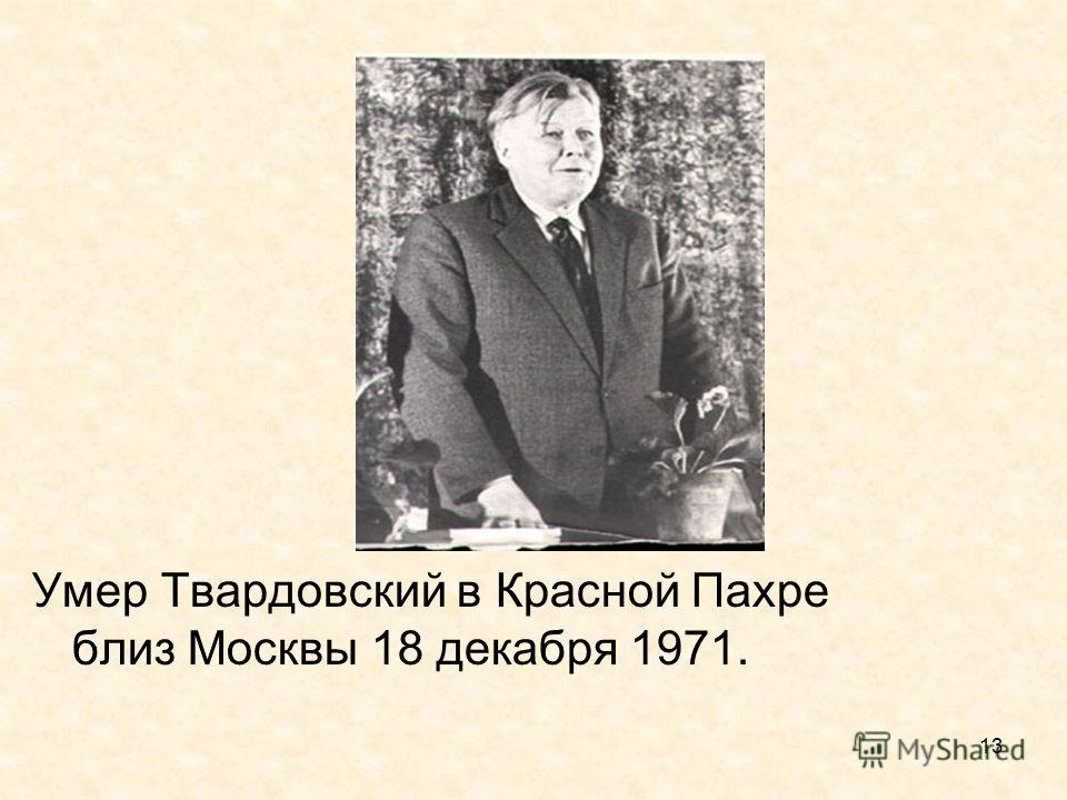13 Умер Твардовский в Красной Пахре близ Москвы 18 декабря 1971.